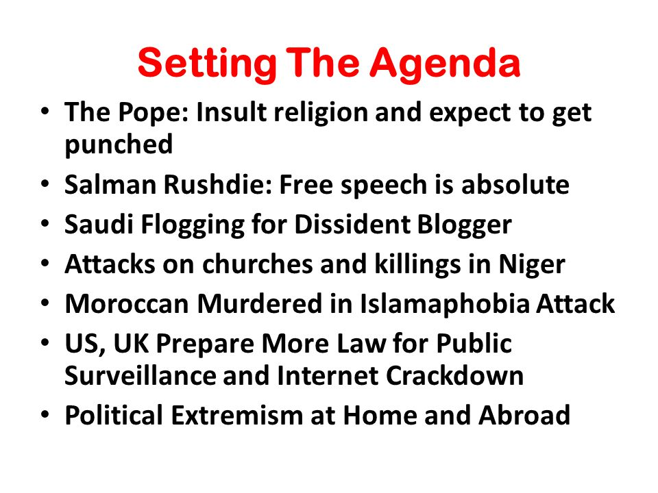 Setting The Agenda The Pope: Insult religion and expect to get punched Salman Rushdie: Free speech is absolute Saudi Flogging for Dissident Blogger Attacks on churches and killings in Niger Moroccan Murdered in Islamaphobia Attack US, UK Prepare More Law for Public Surveillance and Internet Crackdown Political Extremism at Home and Abroad