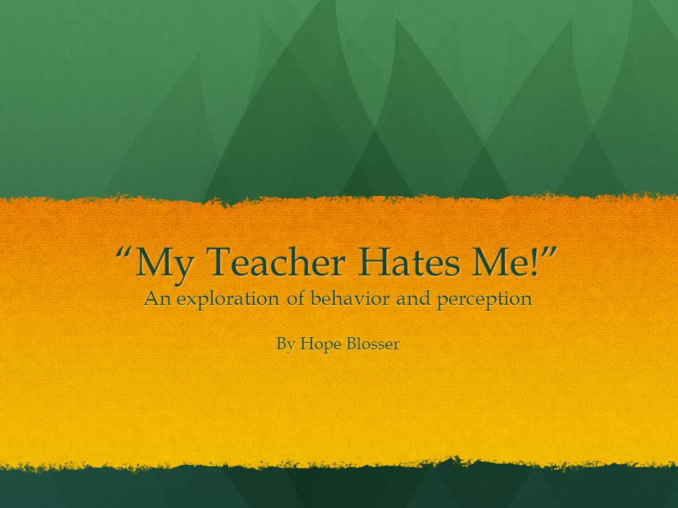 My Teacher Hates Me! An exploration of behavior and perception By Hope Blosser