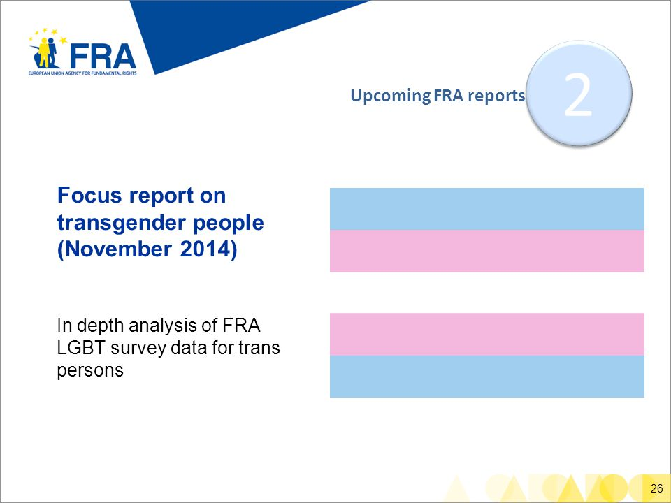 26 Focus report on transgender people (November 2014) In depth analysis of FRA LGBT survey data for trans persons 2 2 Upcoming FRA reports