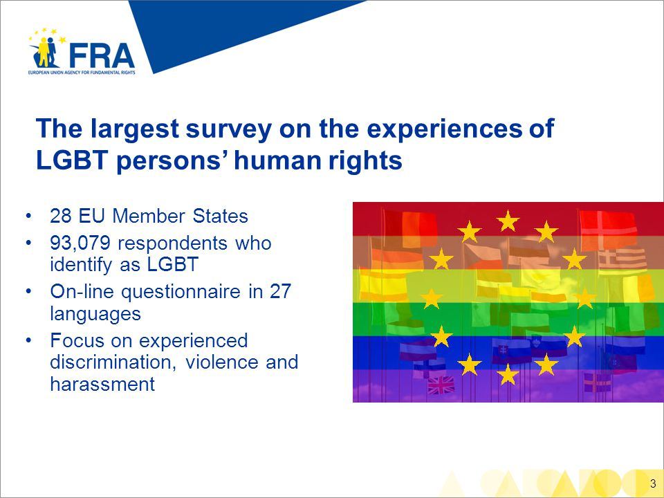 3 The largest survey on the experiences of LGBT persons' human rights 28 EU Member States 93,079 respondents who identify as LGBT On-line questionnaire in 27 languages Focus on experienced discrimination, violence and harassment