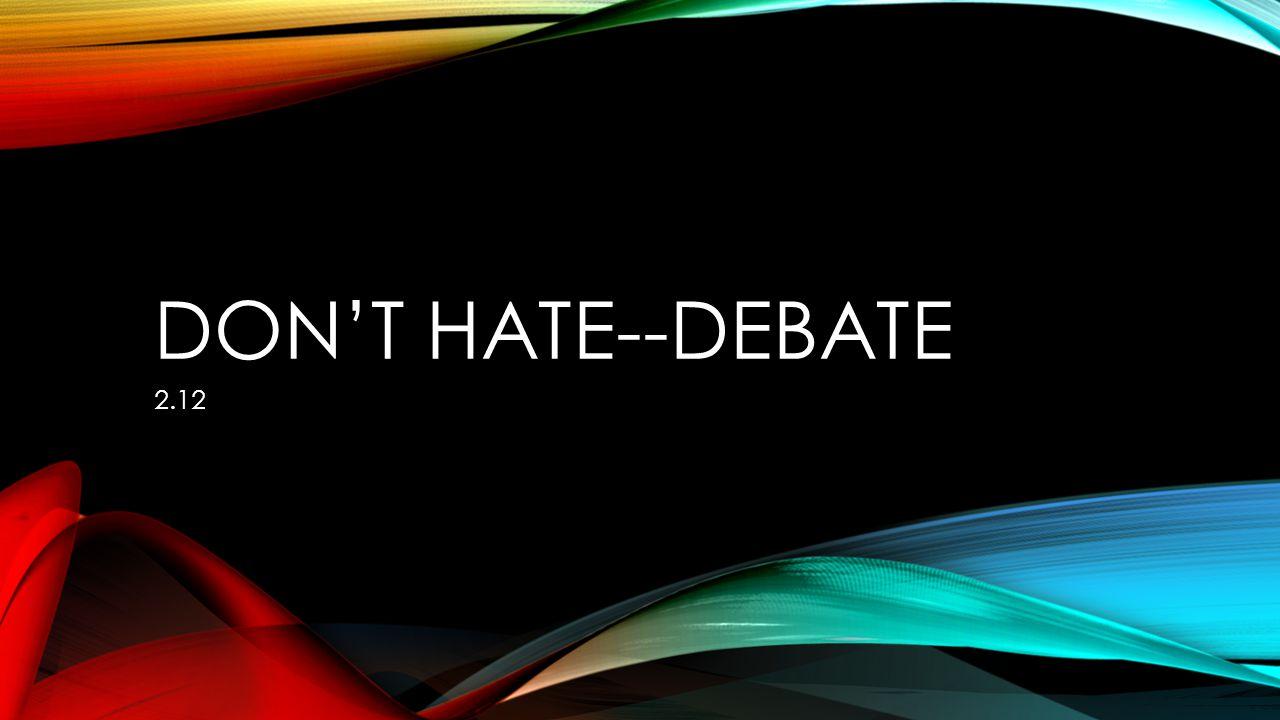 DON'T HATE--DEBATE 2.12