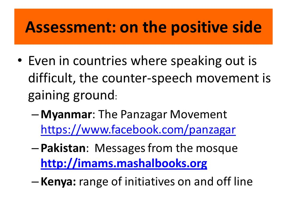 Assessment: on the positive side Even in countries where speaking out is difficult, the counter-speech movement is gaining ground : – Myanmar: The Panzagar Movement https://www.facebook.com/panzagar https://www.facebook.com/panzagar – Pakistan: Messages from the mosque http://imams.mashalbooks.org http://imams.mashalbooks.org – Kenya: range of initiatives on and off line