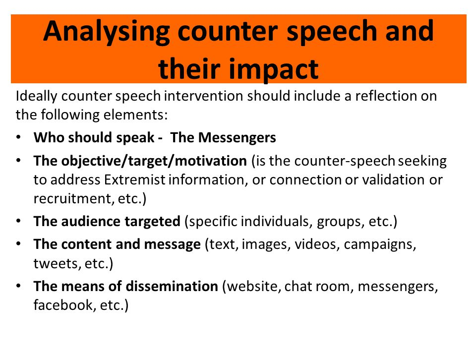 Analysing counter speech and their impact Ideally counter speech intervention should include a reflection on the following elements: Who should speak - The Messengers The objective/target/motivation (is the counter-speech seeking to address Extremist information, or connection or validation or recruitment, etc.) The audience targeted (specific individuals, groups, etc.) The content and message (text, images, videos, campaigns, tweets, etc.) The means of dissemination (website, chat room, messengers, facebook, etc.)