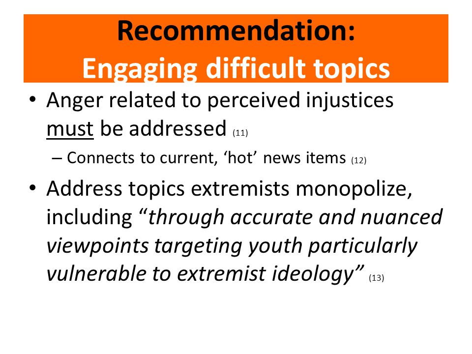 Recommendation: Engaging difficult topics Anger related to perceived injustices must be addressed (11) – Connects to current, 'hot' news items (12) Address topics extremists monopolize, including through accurate and nuanced viewpoints targeting youth particularly vulnerable to extremist ideology (13)