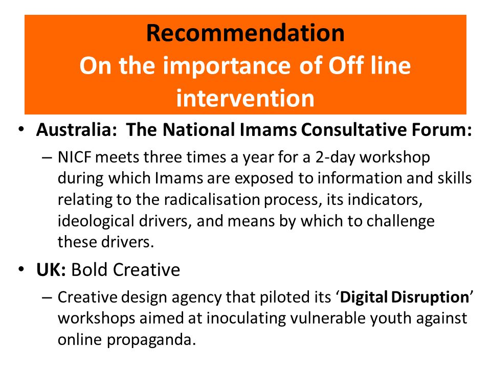 Recommendation On the importance of Off line intervention Australia: The National Imams Consultative Forum: – NICF meets three times a year for a 2-day workshop during which Imams are exposed to information and skills relating to the radicalisation process, its indicators, ideological drivers, and means by which to challenge these drivers.