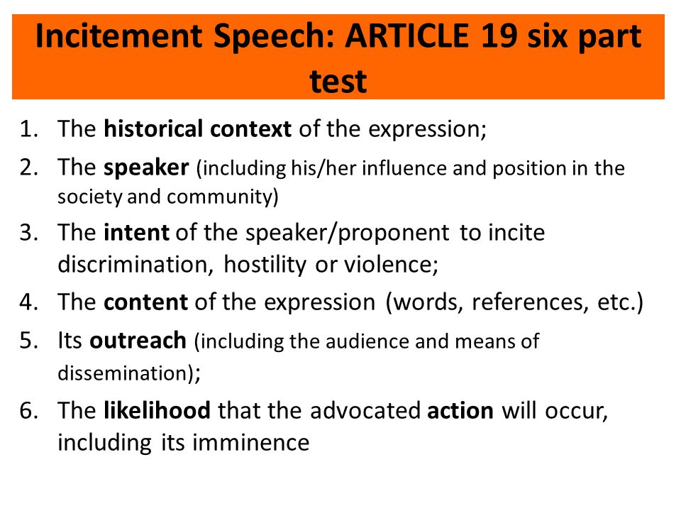 Incitement Speech: ARTICLE 19 six part test 1.The historical context of the expression; 2.The speaker (including his/her influence and position in the society and community) 3.The intent of the speaker/proponent to incite discrimination, hostility or violence; 4.The content of the expression (words, references, etc.) 5.Its outreach (including the audience and means of dissemination) ; 6.The likelihood that the advocated action will occur, including its imminence