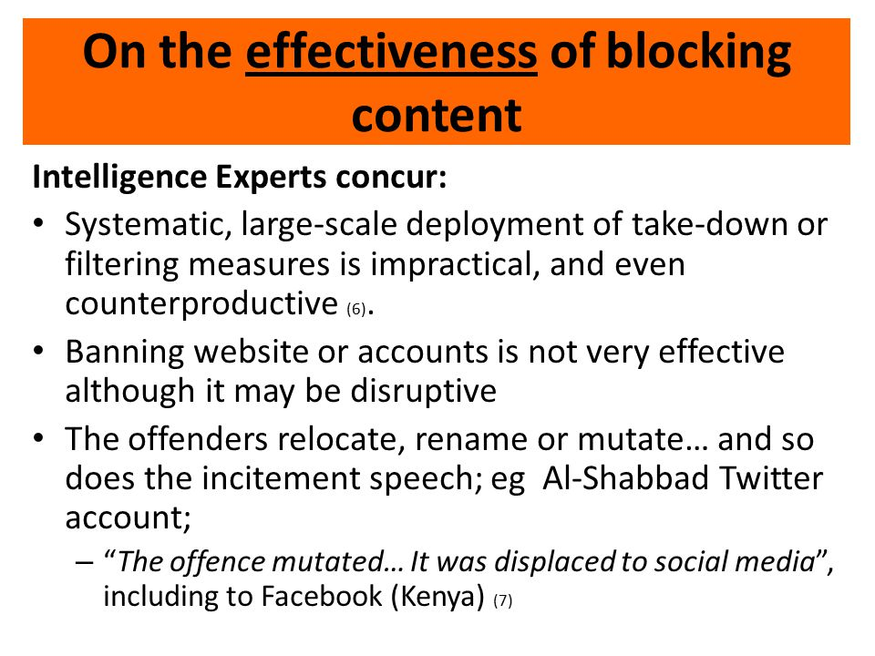 On the effectiveness of blocking content Intelligence Experts concur: Systematic, large-scale deployment of take-down or filtering measures is impractical, and even counterproductive (6).