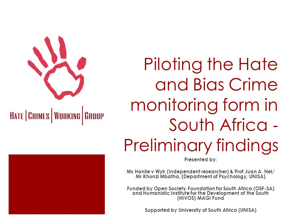 Piloting the Hate and Bias Crime monitoring form in South Africa ‐ Preliminary findings Presented by: Ms Hanlie v Wyk (Independent researcher) & Prof Juan A.