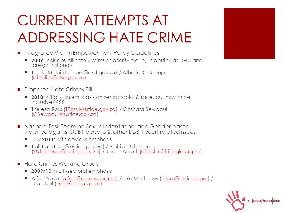 CURRENT ATTEMPTS AT ADDRESSING HATE CRIME  Integrated Victim Empowerment Policy Guidelines  2009 : includes all hate victims as priority group, in particular LGBT and foreign nationals  Tsholo Moloi (tsholom@dsd.gov.za) / Athalia Shabangu (athalias@dsd.gov.za)athalias@dsd.gov.za  Proposed Hate Crimes Bill  2010 : initially an emphasis on xenophobia & race, but now more inclusive???.