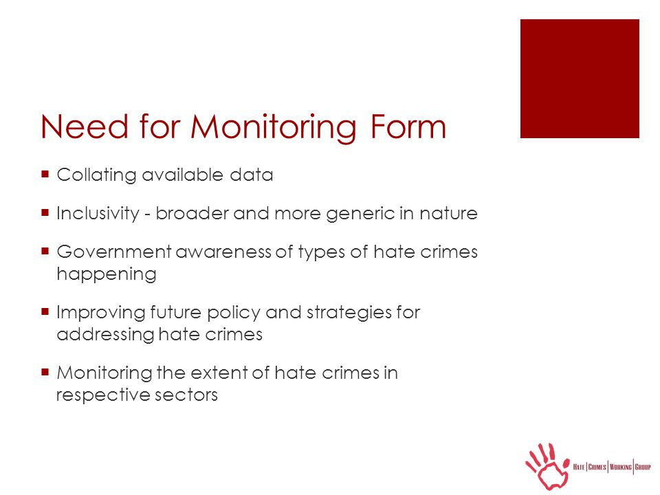 Need for Monitoring Form  Collating available data  Inclusivity - broader and more generic in nature  Government awareness of types of hate crimes happening  Improving future policy and strategies for addressing hate crimes  Monitoring the extent of hate crimes in respective sectors