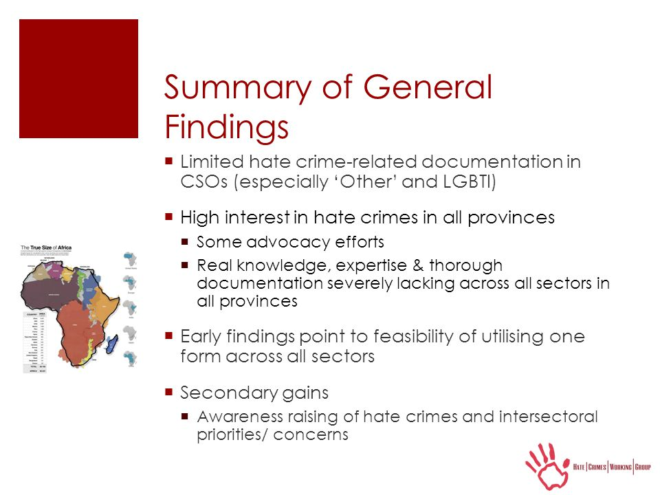 Summary of General Findings  Limited hate crime-related documentation in CSOs (especially 'Other' and LGBTI)  High interest in hate crimes in all provinces  Some advocacy efforts  Real knowledge, expertise & thorough documentation severely lacking across all sectors in all provinces  Early findings point to feasibility of utilising one form across all sectors  Secondary gains  Awareness raising of hate crimes and intersectoral priorities/ concerns