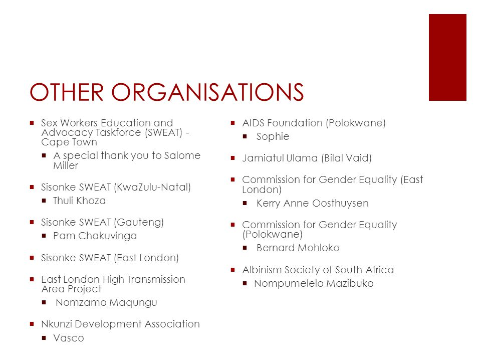OTHER ORGANISATIONS  Sex Workers Education and Advocacy Taskforce (SWEAT) - Cape Town  A special thank you to Salome Miller  Sisonke SWEAT (KwaZulu-Natal)  Thuli Khoza  Sisonke SWEAT (Gauteng)  Pam Chakuvinga  Sisonke SWEAT (East London)  East London High Transmission Area Project  Nomzamo Maqungu  Nkunzi Development Association  Vasco  AIDS Foundation (Polokwane)  Sophie  Jamiatul Ulama (Bilal Vaid)  Commission for Gender Equality (East London)  Kerry Anne Oosthuysen  Commission for Gender Equality (Polokwane)  Bernard Mohloko  Albinism Society of South Africa  Nompumelelo Mazibuko