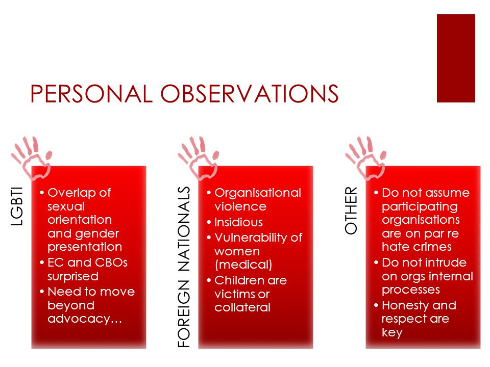 PERSONAL OBSERVATIONS LGBTI Overlap of sexual orientation and gender presentation EC and CBOs surprised Need to move beyond advocacy… FOREIGN NATIONALS Organisational violence Insidious Vulnerability of women (medical) Children are victims or collateral OTHER Do not assume participating organisations are on par re hate crimes Do not intrude on orgs internal processes Honesty and respect are key