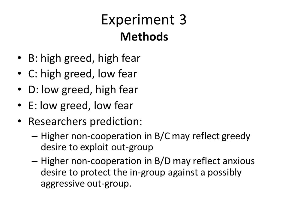 Experiment 3 Methods B: high greed, high fear C: high greed, low fear D: low greed, high fear E: low greed, low fear Researchers prediction: – Higher