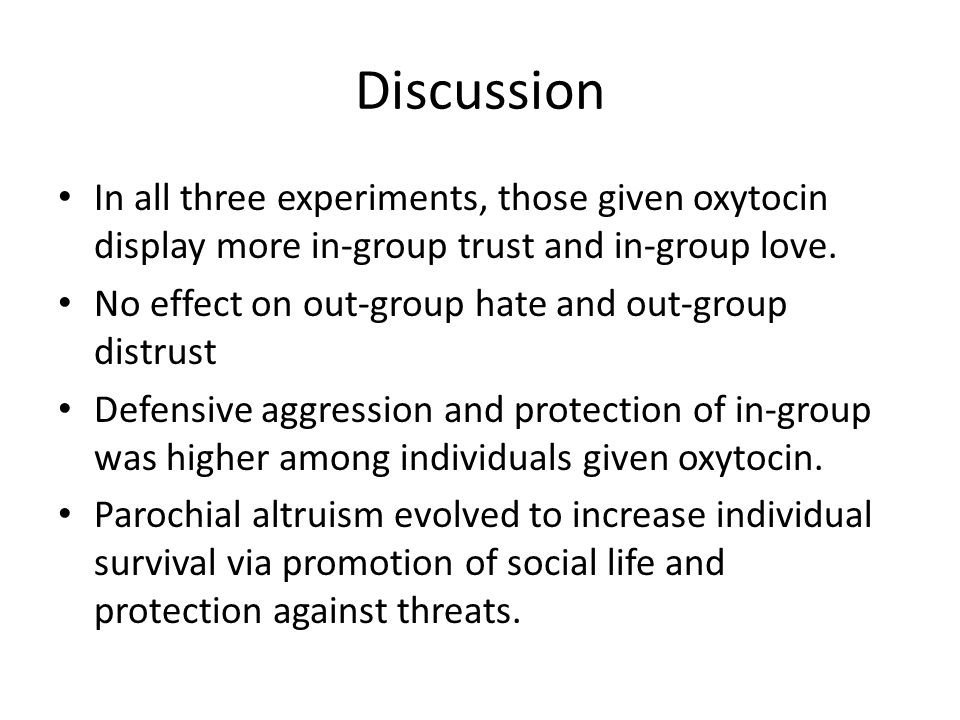 Discussion In all three experiments, those given oxytocin display more in-group trust and in-group love.