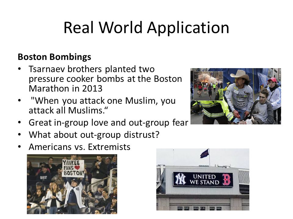 Real World Application Boston Bombings Tsarnaev brothers planted two pressure cooker bombs at the Boston Marathon in 2013 When you attack one Muslim, you attack all Muslims. Great in-group love and out-group fear What about out-group distrust.