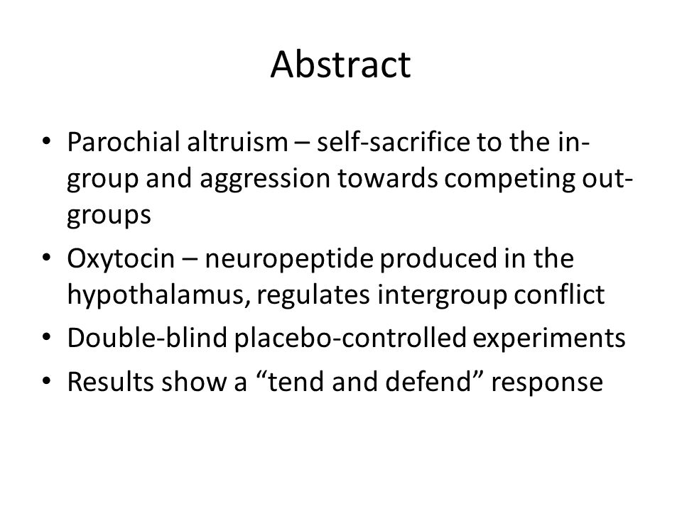 Abstract Parochial altruism – self-sacrifice to the in- group and aggression towards competing out- groups Oxytocin – neuropeptide produced in the hypothalamus, regulates intergroup conflict Double-blind placebo-controlled experiments Results show a tend and defend response
