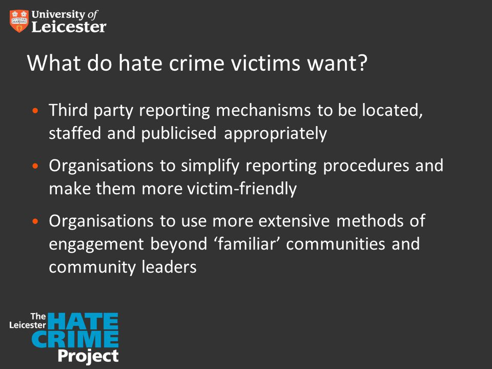 Third party reporting mechanisms to be located, staffed and publicised appropriately Organisations to simplify reporting procedures and make them more victim-friendly Organisations to use more extensive methods of engagement beyond 'familiar' communities and community leaders What do hate crime victims want