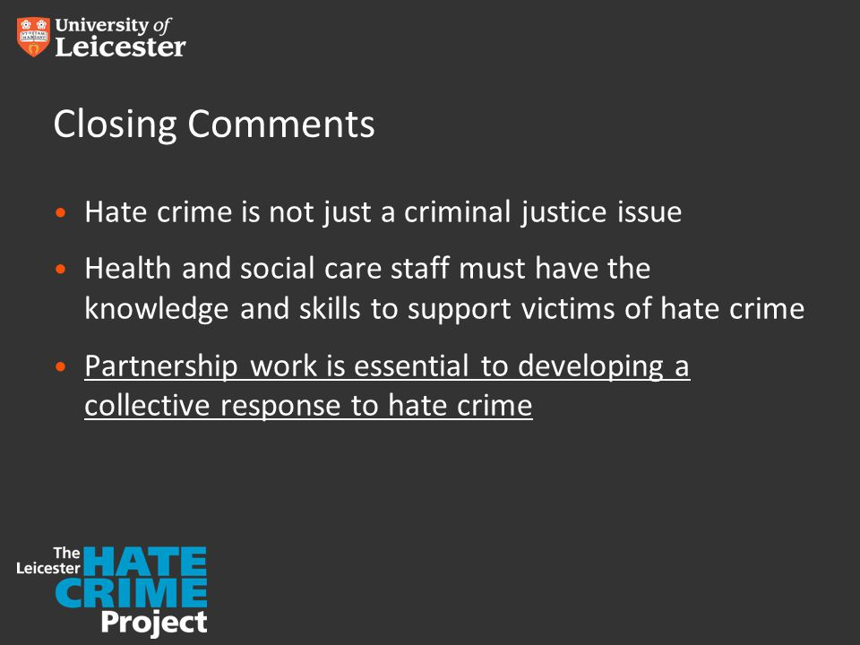 www.le.ac.uk/leicesterhatecrimeproject Upcoming CPD Workshops DateTheme 10 June 2015Supporting Victims of Hate Crime 26 June 2015 Homophobic and Transphobic Hate Crime 24 July 2015Perpetrators of Hate 21 August 2015Supporting Victims of Hate Crime 9 September 2015Engaging with Diverse Communities 25 September 2015Perpetrators of Hate 21 October 2015Disability Hate Crime 6 November 2015 Homophobic and Transphobic Hate Crime To find out more about our upcoming CPD workshops, or to discuss the tailored masterclasses we can deliver, contact us at: T: 0116 252 5737 E: LCHS@le.ac.ukLCHS@le.ac.uk