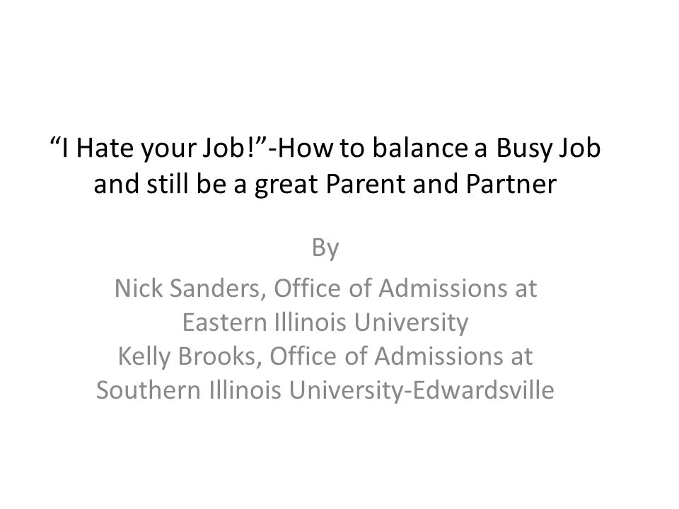 I Hate your Job! -How to balance a Busy Job and still be a great Parent and Partner By Nick Sanders, Office of Admissions at Eastern Illinois University Kelly Brooks, Office of Admissions at Southern Illinois University-Edwardsville