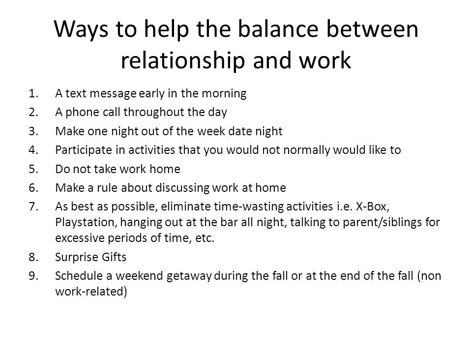 Ways to help the balance between relationship and work 1.A text message early in the morning 2.A phone call throughout the day 3.Make one night out of the week date night 4.Participate in activities that you would not normally would like to 5.Do not take work home 6.Make a rule about discussing work at home 7.As best as possible, eliminate time-wasting activities i.e.