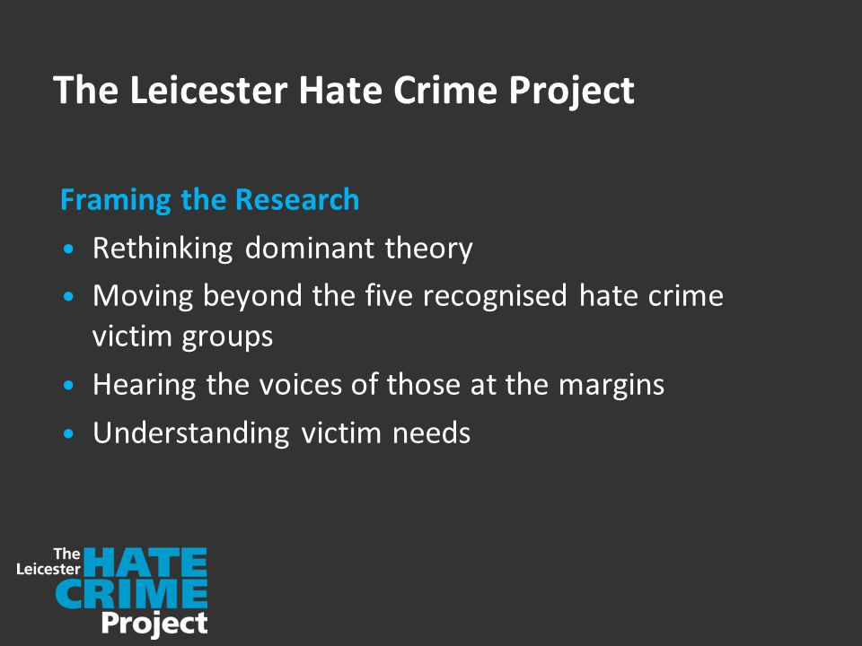 The Leicester Hate Crime Project Framing the Research Rethinking dominant theory Moving beyond the five recognised hate crime victim groups Hearing the voices of those at the margins Understanding victim needs