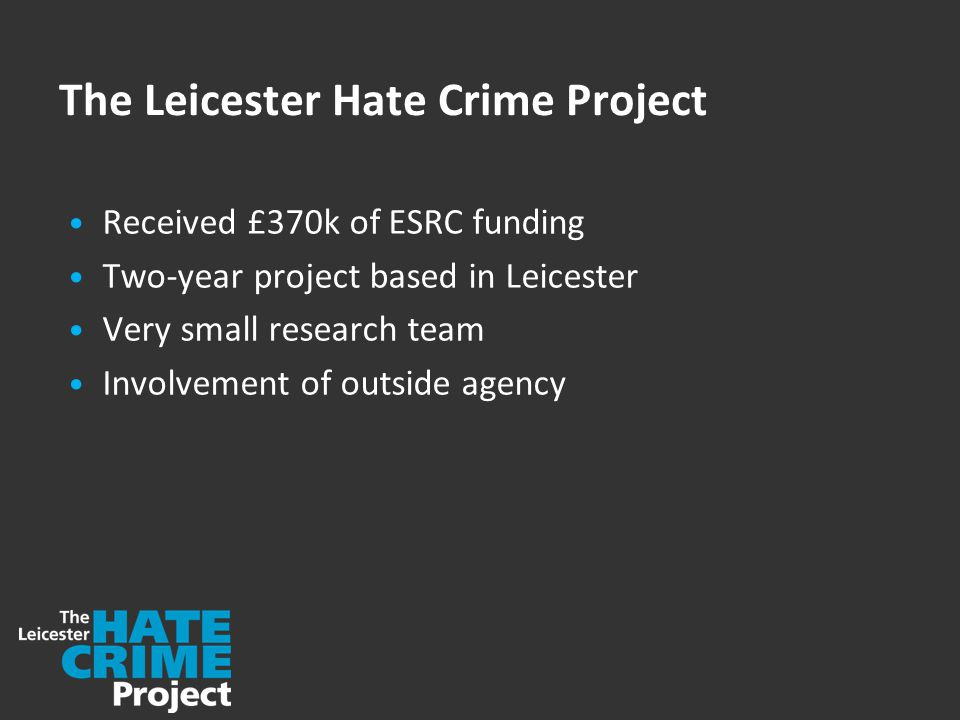The Leicester Hate Crime Project Received £370k of ESRC funding Two-year project based in Leicester Very small research team Involvement of outside agency