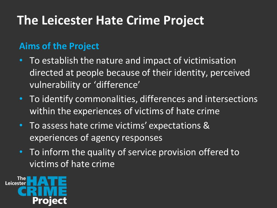 The Leicester Hate Crime Project Aims of the Project To establish the nature and impact of victimisation directed at people because of their identity, perceived vulnerability or 'difference' To identify commonalities, differences and intersections within the experiences of victims of hate crime To assess hate crime victims' expectations & experiences of agency responses To inform the quality of service provision offered to victims of hate crime