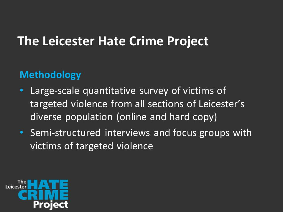 The Leicester Hate Crime Project Methodology Large-scale quantitative survey of victims of targeted violence from all sections of Leicester's diverse population (online and hard copy) Semi-structured interviews and focus groups with victims of targeted violence