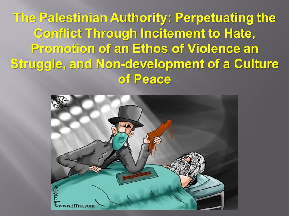 The Palestinian Authority: Perpetuating the Conflict Through Incitement to Hate, Promotion of an Ethos of Violence an Struggle, and Non-development of a Culture of Peace