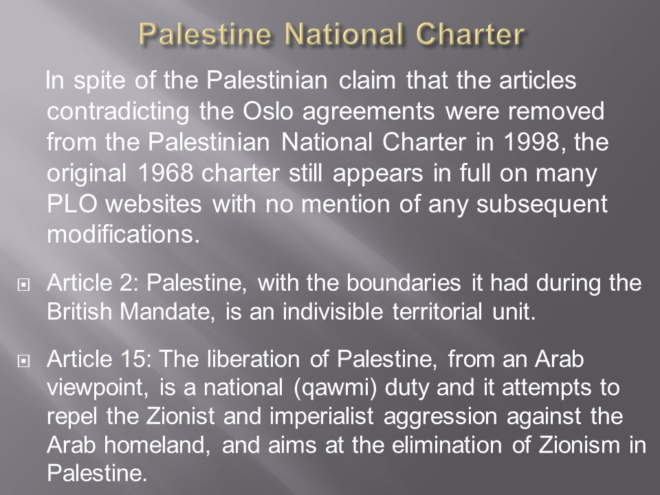 In spite of the Palestinian claim that the articles contradicting the Oslo agreements were removed from the Palestinian National Charter in 1998, the