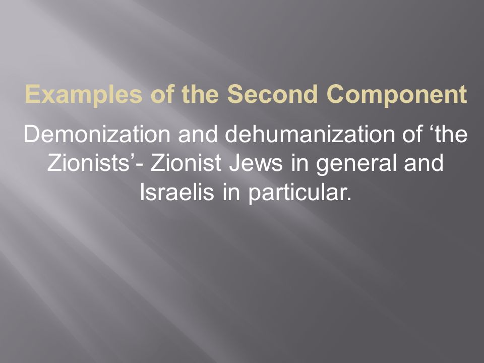 Examples of the Second Component Demonization and dehumanization of 'the Zionists'- Zionist Jews in general and Israelis in particular.