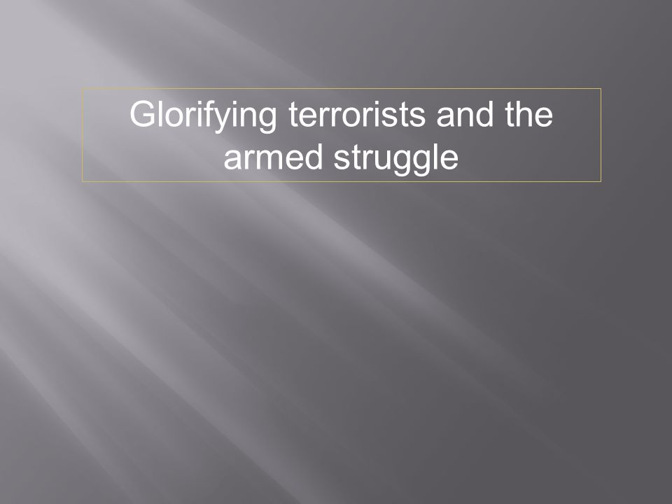 Glorifying terrorists and the armed struggle