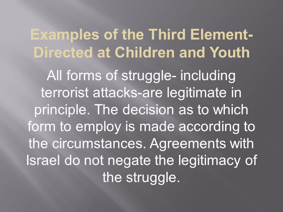 Examples of the Third Element-Directed at Children and Youth All forms of struggle- including terrorist attacks-are legitimate in principle.