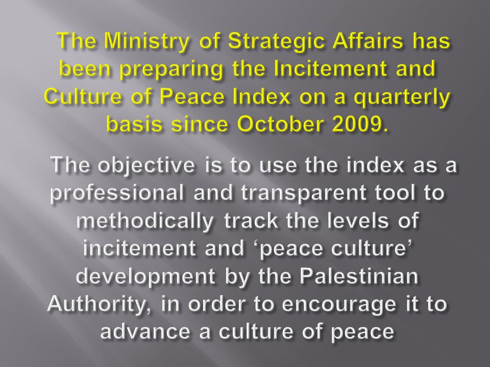 The Ministry of Strategic Affairs has been preparing the Incitement and Culture of Peace Index on a quarterly basis since October 2009.