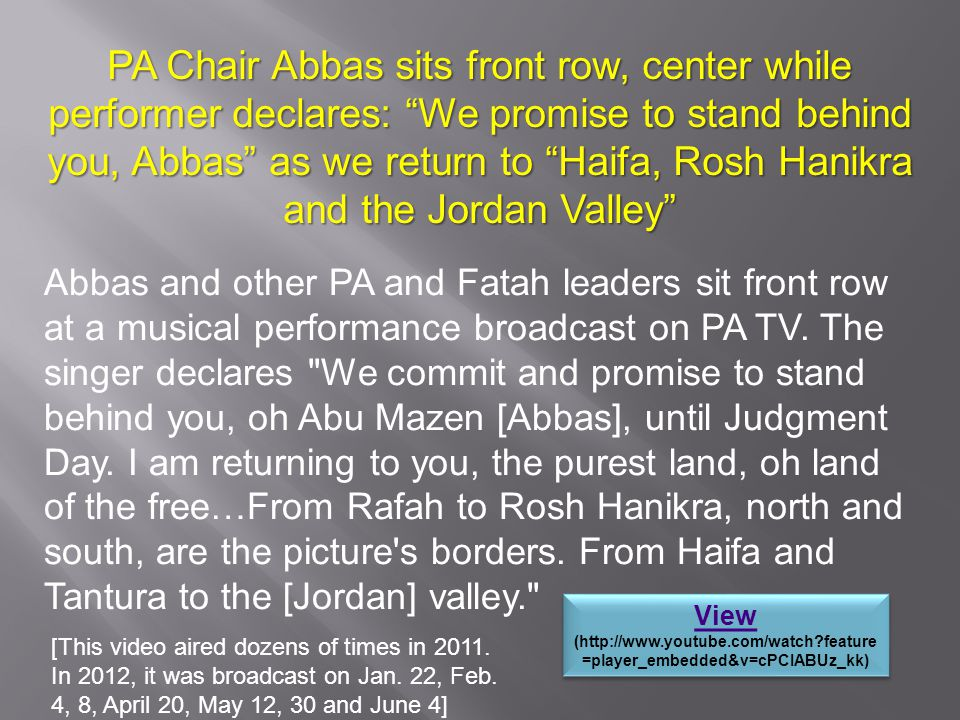 PA Chair Abbas sits front row, center while performer declares: We promise to stand behind you, Abbas as we return to Haifa, Rosh Hanikra and the Jordan Valley Abbas and other PA and Fatah leaders sit front row at a musical performance broadcast on PA TV.