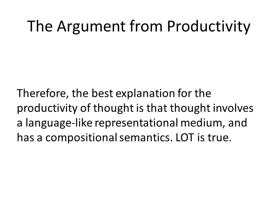 The Argument from Productivity Therefore, the best explanation for the productivity of thought is that thought involves a language-like representational medium, and has a compositional semantics.