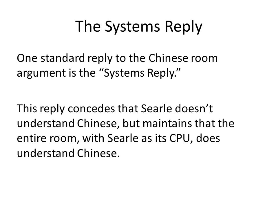 The Systems Reply One standard reply to the Chinese room argument is the Systems Reply. This reply concedes that Searle doesn't understand Chinese, but maintains that the entire room, with Searle as its CPU, does understand Chinese.