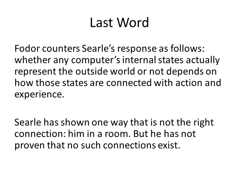 Last Word Fodor counters Searle's response as follows: whether any computer's internal states actually represent the outside world or not depends on how those states are connected with action and experience.