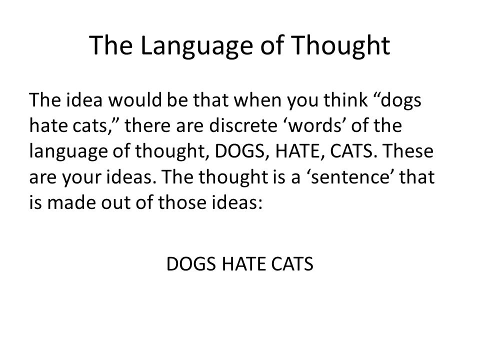 The Language of Thought The idea would be that when you think dogs hate cats, there are discrete 'words' of the language of thought, DOGS, HATE, CATS.