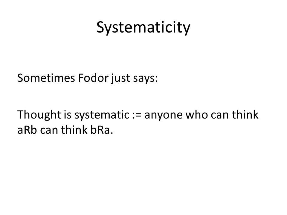 Systematicity Sometimes Fodor just says: Thought is systematic := anyone who can think aRb can think bRa.