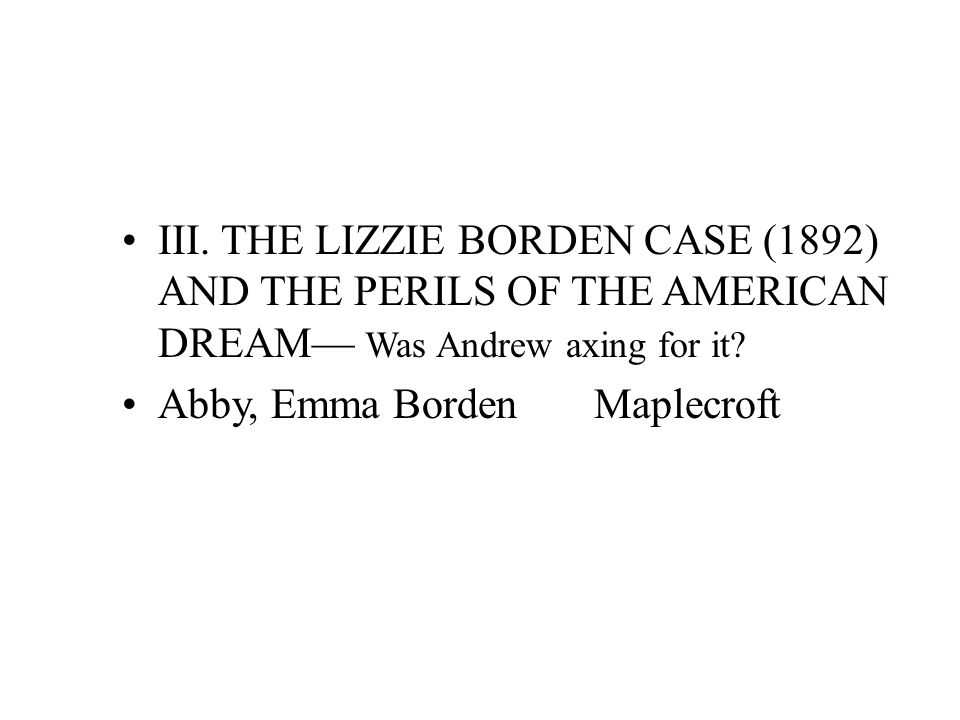 III. THE LIZZIE BORDEN CASE (1892) AND THE PERILS OF THE AMERICAN DREAM— Was Andrew axing for it.