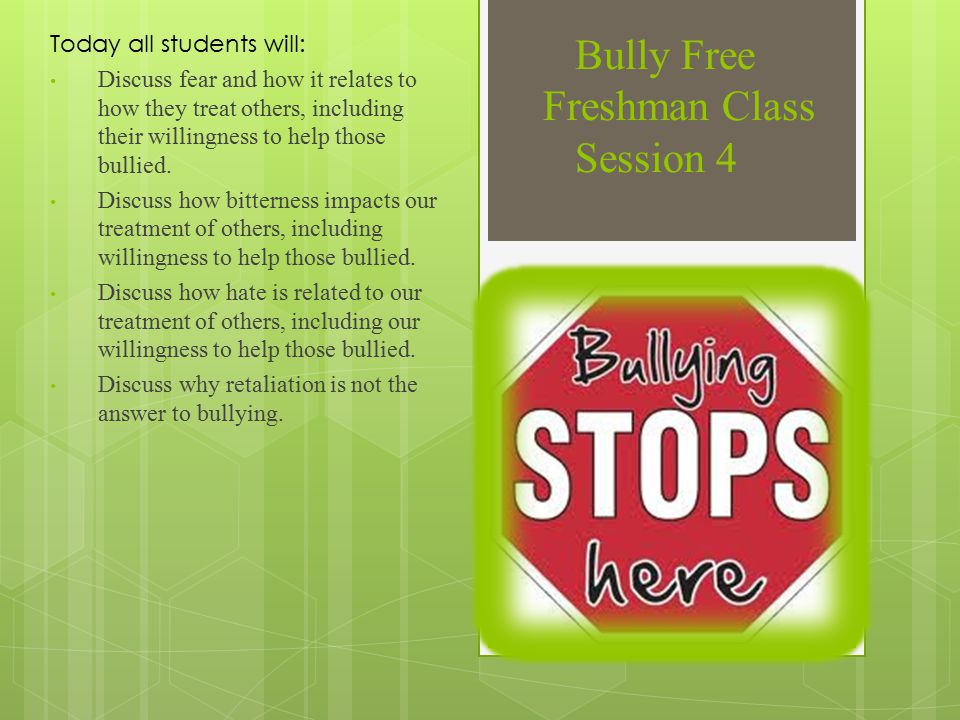 Bully Free Freshman Class Session 4 Today all students will: Discuss fear and how it relates to how they treat others, including their willingness to help those bullied.