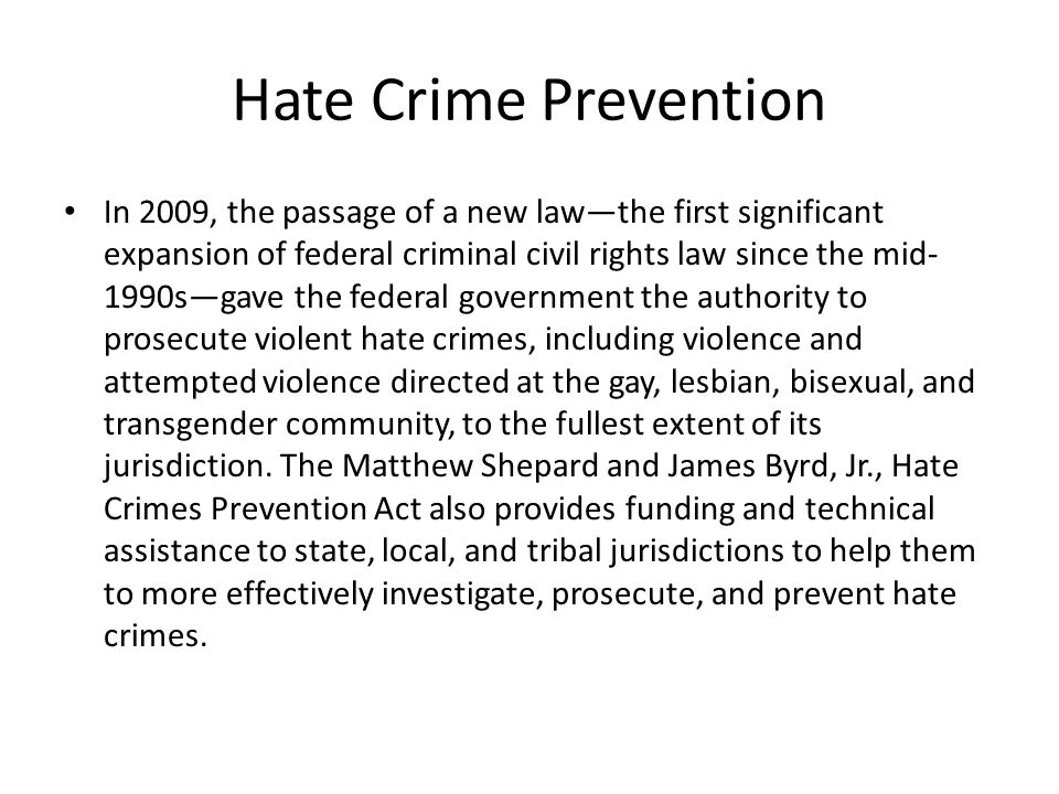 Hate Crime Prevention In 2009, the passage of a new law—the first significant expansion of federal criminal civil rights law since the mid- 1990s—gave