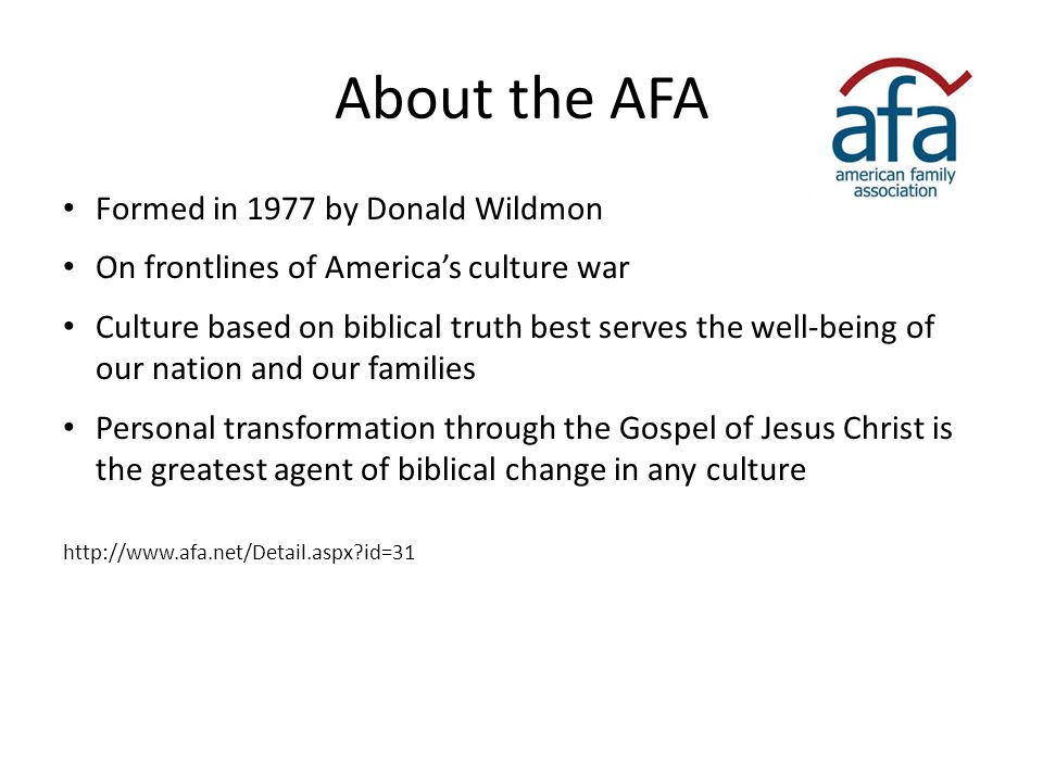 About the AFA Formed in 1977 by Donald Wildmon On frontlines of America's culture war Culture based on biblical truth best serves the well-being of ou