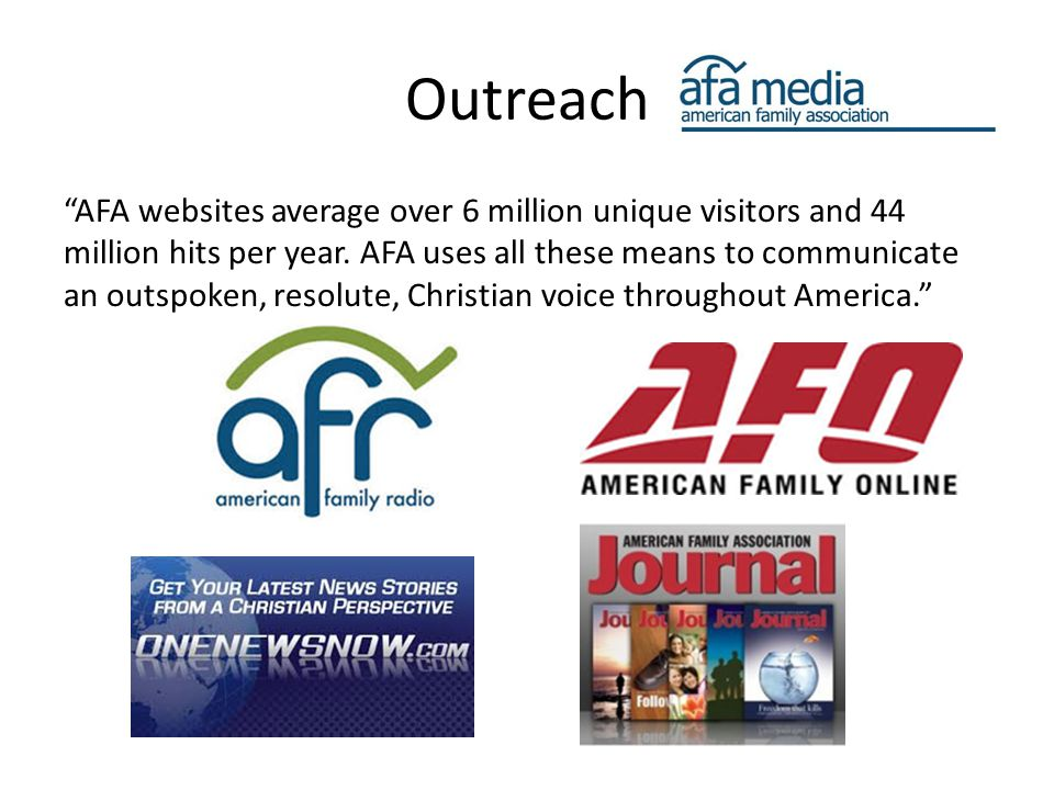 "Outreach ""AFA websites average over 6 million unique visitors and 44 million hits per year. AFA uses all these means to communicate an outspoken, reso"