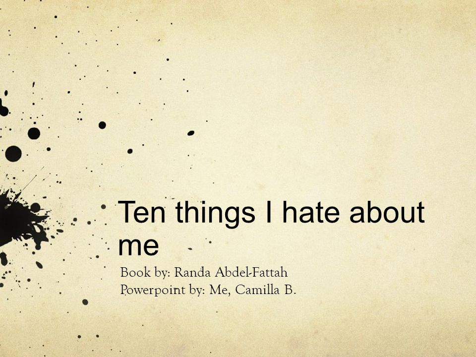 Ten things I hate about me Book by: Randa Abdel-Fattah Powerpoint by: Me, Camilla B.