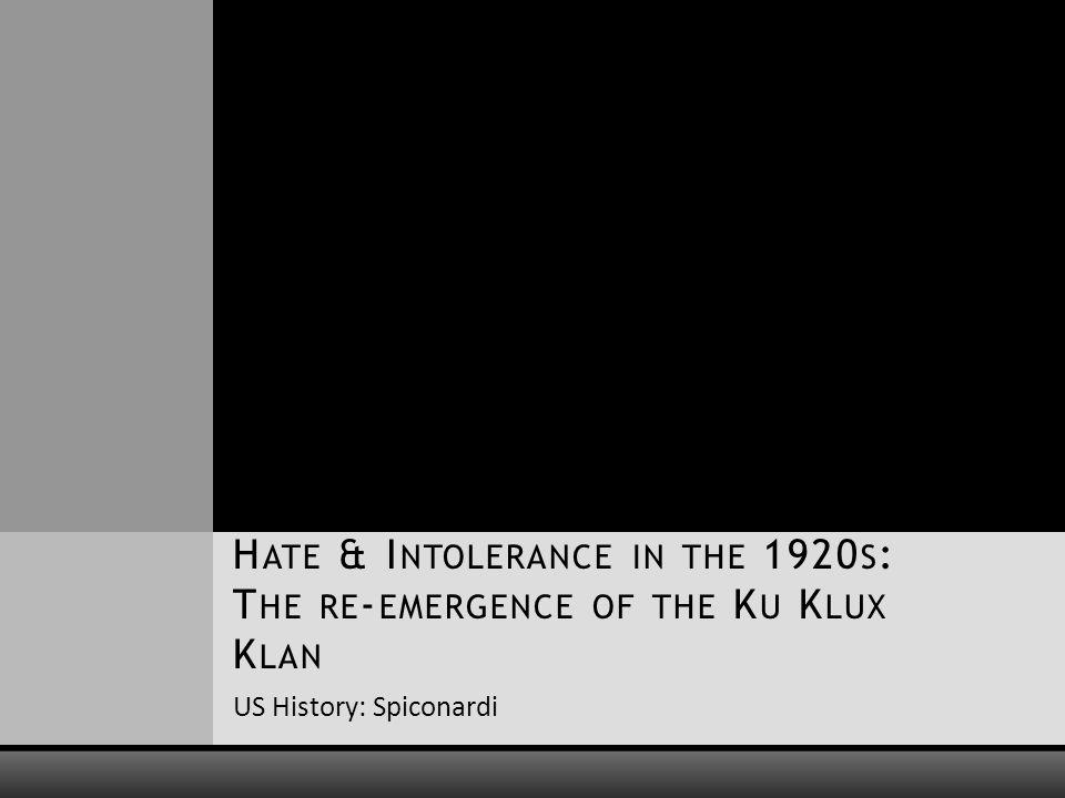 US History: Spiconardi H ATE & I NTOLERANCE IN THE 1920 S : T HE RE - EMERGENCE OF THE K U K LUX K LAN