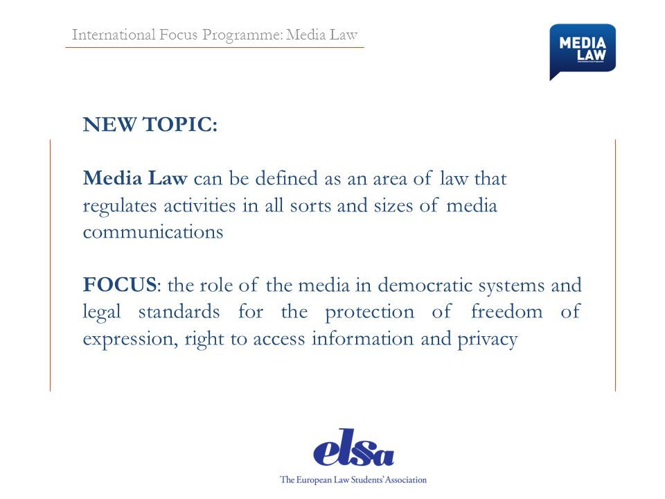 International Focus Programme: Media Law NEW TOPIC: Media Law can be defined as an area of law that regulates activities in all sorts and sizes of med