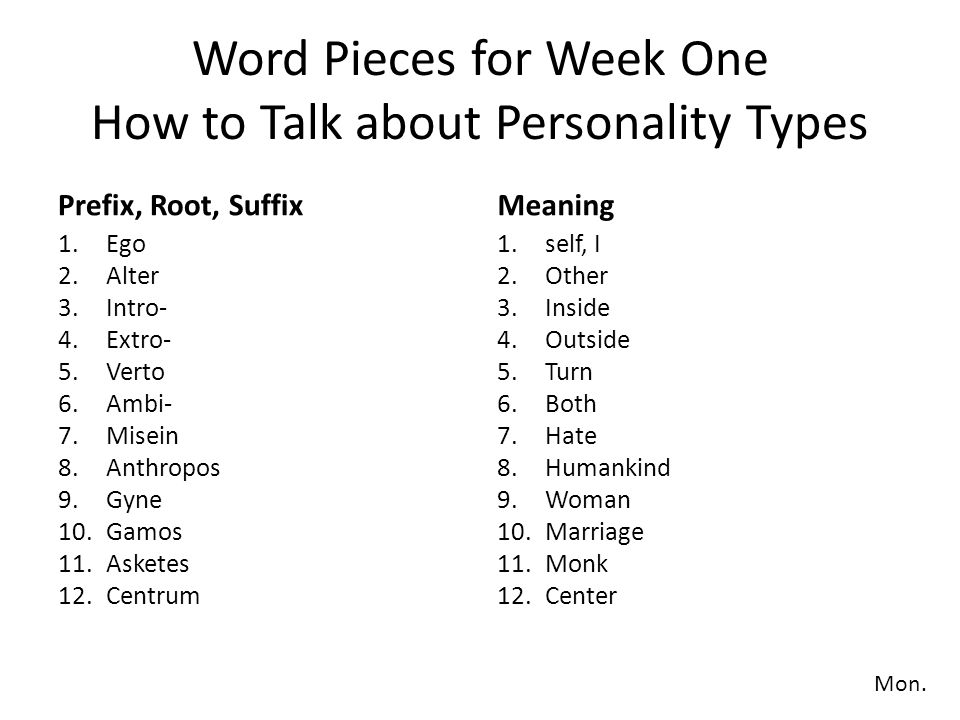 Word Pieces for Week One How to Talk about Personality Types Prefix, Root, Suffix 13.Mania 14.Dexter 15.Sinister 16.Gauche 17.Droit 18.Monos 19.Bi- 20.Polys 21.Andros 22.-ist 23.-y 24.-ous 25.-ity Meaning 13.Madness 14.Right hand 15.Left hand 16.Left hand 17.Right hand 18.One 19.Two 20.Many 21.Male 22.Person who (noun suffix) 23.Practice, custom, etc.